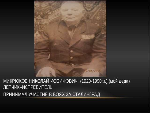 МИКРЮКОВ НИКОЛАЙ ИОСИФОВИЧ (1920-1990г.г.) (мой деда) ЛЕТЧИК–ИСТРЕБИТЕЛЬ ПРИ...