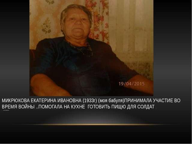 МИКРЮКОВА ЕКАТЕРИНА ИВАНОВНА (1933г) (моя бабуля)ПРИНИМАЛА УЧАСТИЕ ВО ВРЕМЯ...