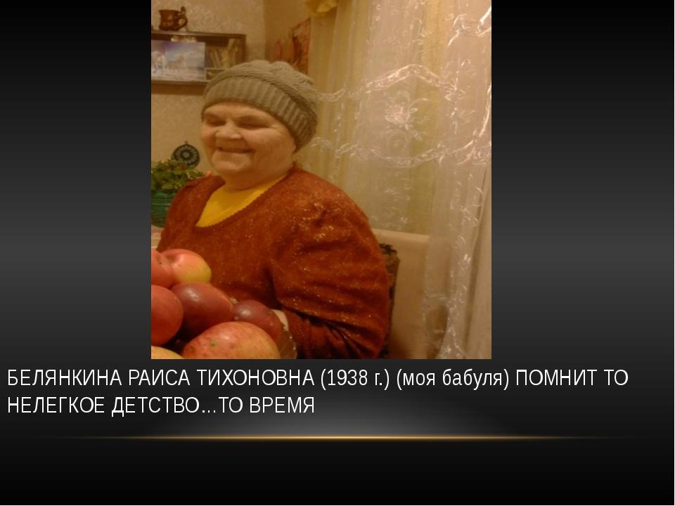 БЕЛЯНКИНА РАИСА ТИХОНОВНА (1938 г.) (моя бабуля) ПОМНИТ ТО НЕЛЕГКОЕ ДЕТСТВО…...