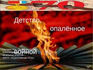 Детство, опалённое войной Составитель : Полякова Ирина Александровна, учител