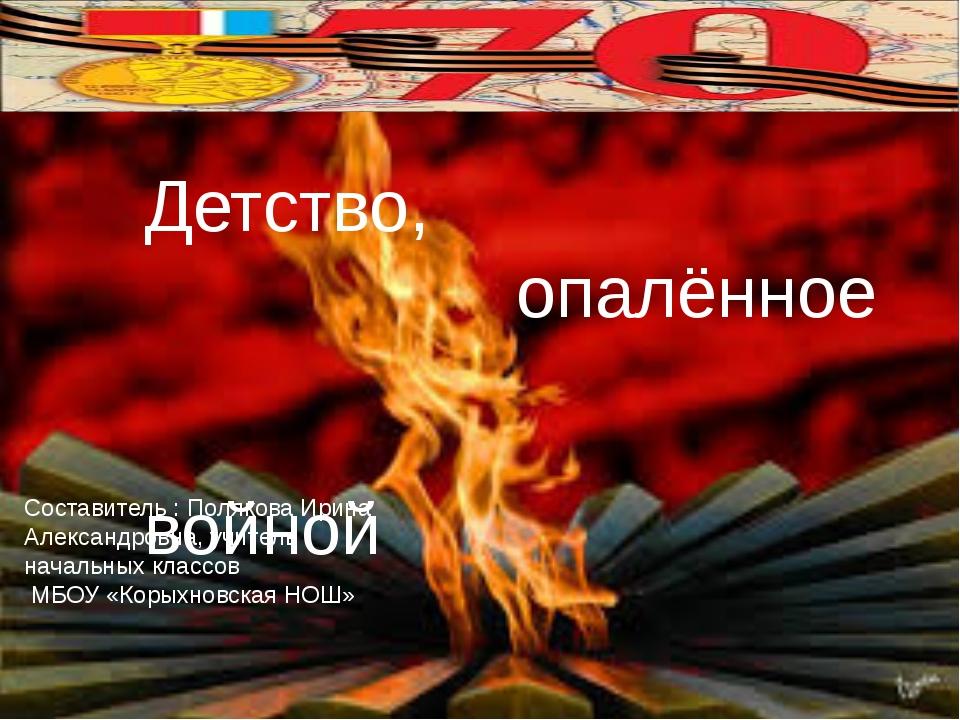 Детство, опалённое войной Составитель : Полякова Ирина Александровна, учител...