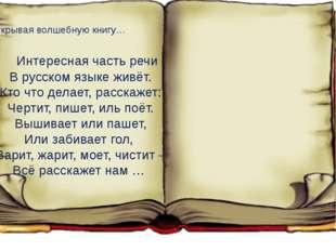 Открывая волшебную книгу… Интересная часть речи В русском языке живёт. Кто ч