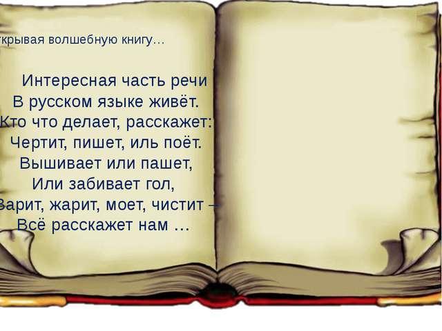 Открывая волшебную книгу… Интересная часть речи В русском языке живёт. Кто ч...