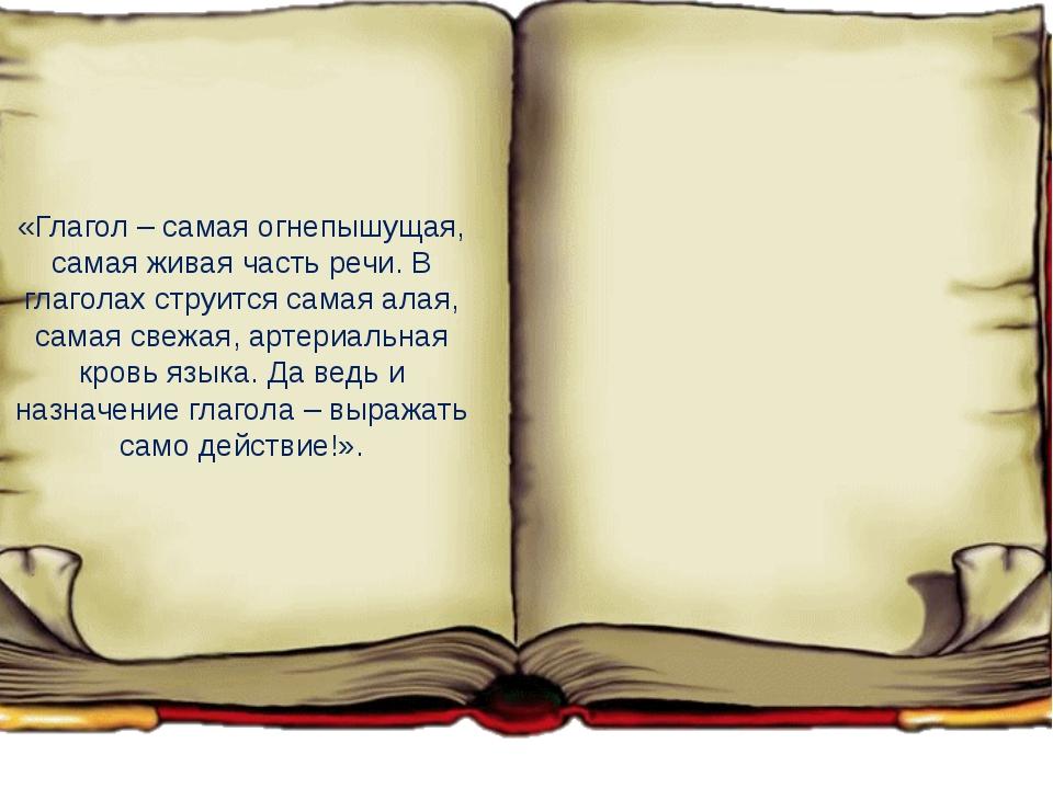 «Глагол – самая огнепышущая, самая живая часть речи. В глаголах струится сама...