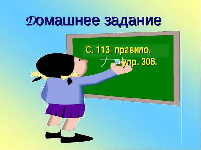 Домашнее задание С. 113, правило, упр. 306.