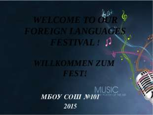 МБОУ СОШ №101 2015 WELCOME TO OUR FOREIGN LANGUAGES FESTIVAL ! WILLKOMMEN ZU