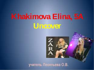 Khakimova Elina, 5A Uncover учитель Леонтьева О.В.