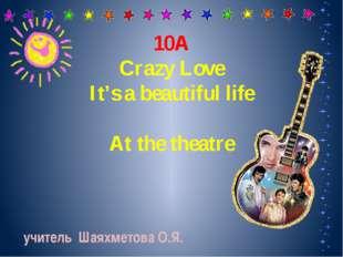 10А Crazy Love It's a beautiful life At the theatre учитель Шаяхметова О.Я.
