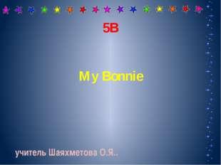 5В My Bonnie учитель Шаяхметова О.Я..