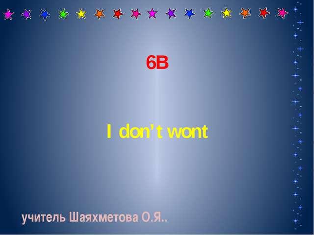 6В I don't wont учитель Шаяхметова О.Я..