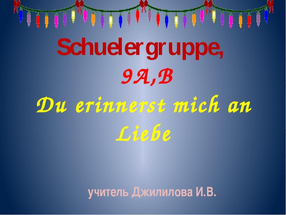 Schuelergruppe, 9A,B Du erinnerst mich an Liebe учитель Джилилова И.В.
