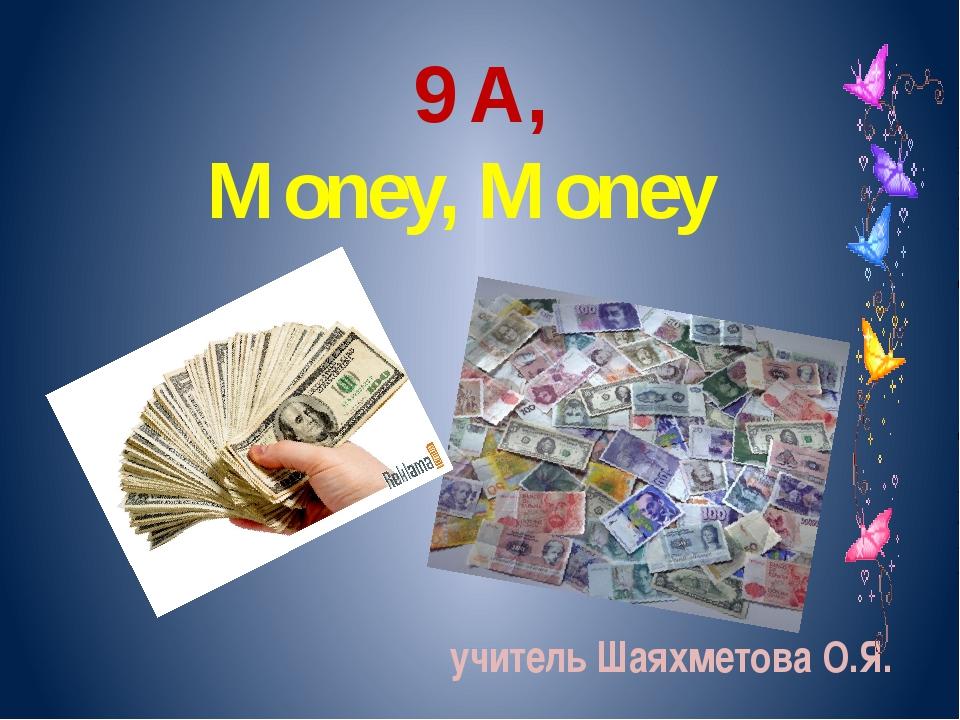 9 A, Money, Money учитель Шаяхметова О.Я.