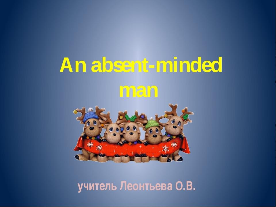 учитель Леонтьева О.В. An absent-minded man