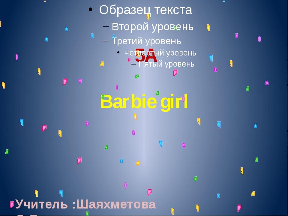 5А Barbie girl Учитель :Шаяхметова О.Я.