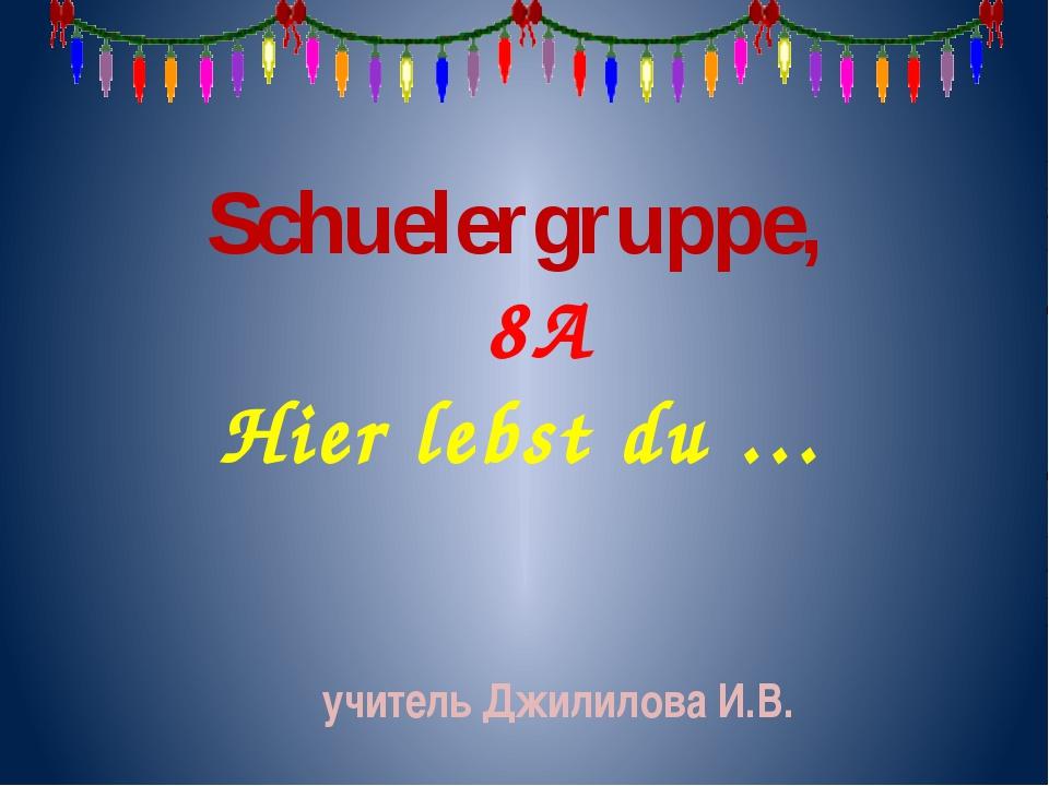 Schuelergruppe, 8A Hier lebst du … учитель Джилилова И.В.