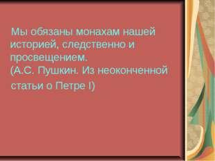 Мы обязаны монахам нашей историей, следственно и просвещением. (А.С. Пушкин