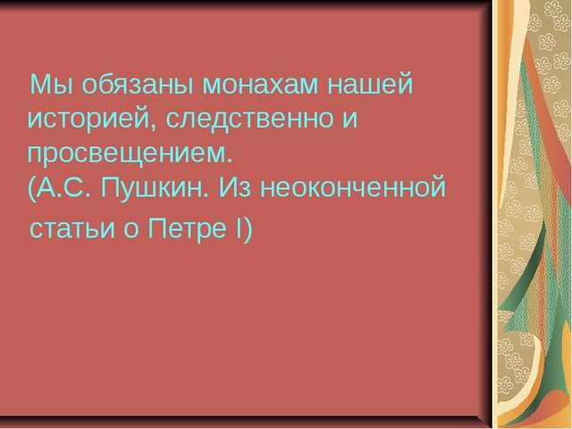 Мы обязаны монахам нашей историей, следственно и просвещением. (А.С. Пушкин...