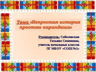 Руководитель: Соболевская Татьяна Семеновна, учитель начальных классов ЛГ МБ