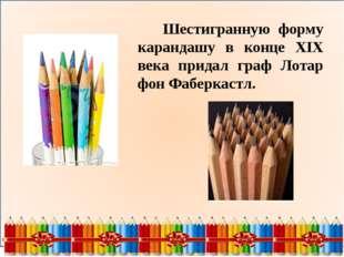 Шестигранную форму карандашу в конце XIX века придал граф Лотар фон Фаберкас