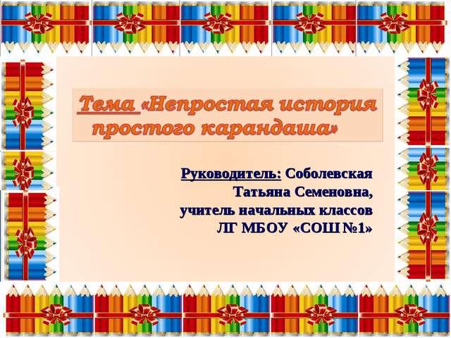 Руководитель: Соболевская Татьяна Семеновна, учитель начальных классов ЛГ МБ...