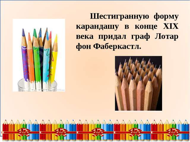 Шестигранную форму карандашу в конце XIX века придал граф Лотар фон Фаберкас...