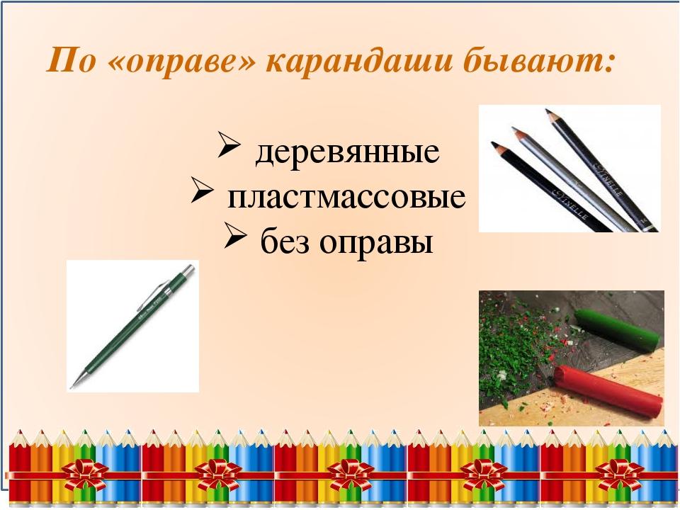 По «оправе» карандаши бывают: деревянные пластмассовые без оправы