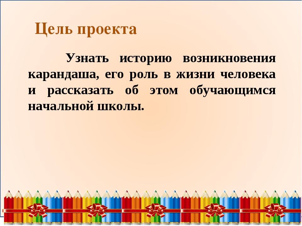 Цель проекта Узнать историю возникновения карандаша, его роль в жизни челове...