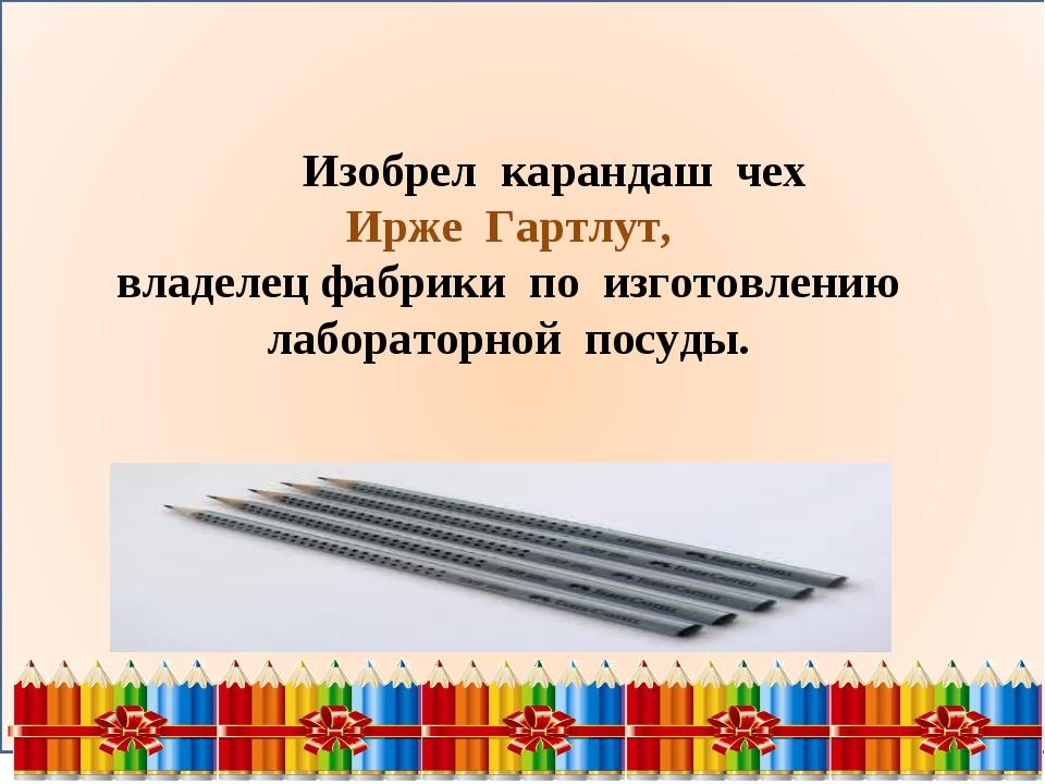 Изобрел карандаш чех Ирже Гартлут, владелец фабрики по изготовлению лаборато...