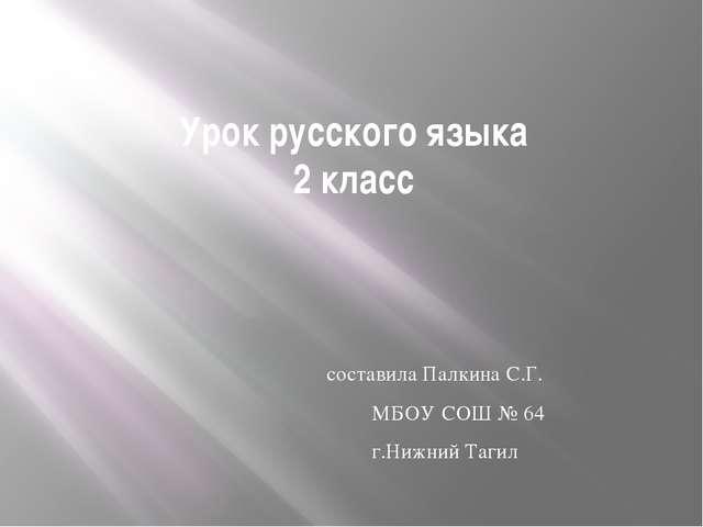 Урок русского языка 2 класс составила Палкина С.Г. МБОУ СОШ № 64 г.Нижний Тагил