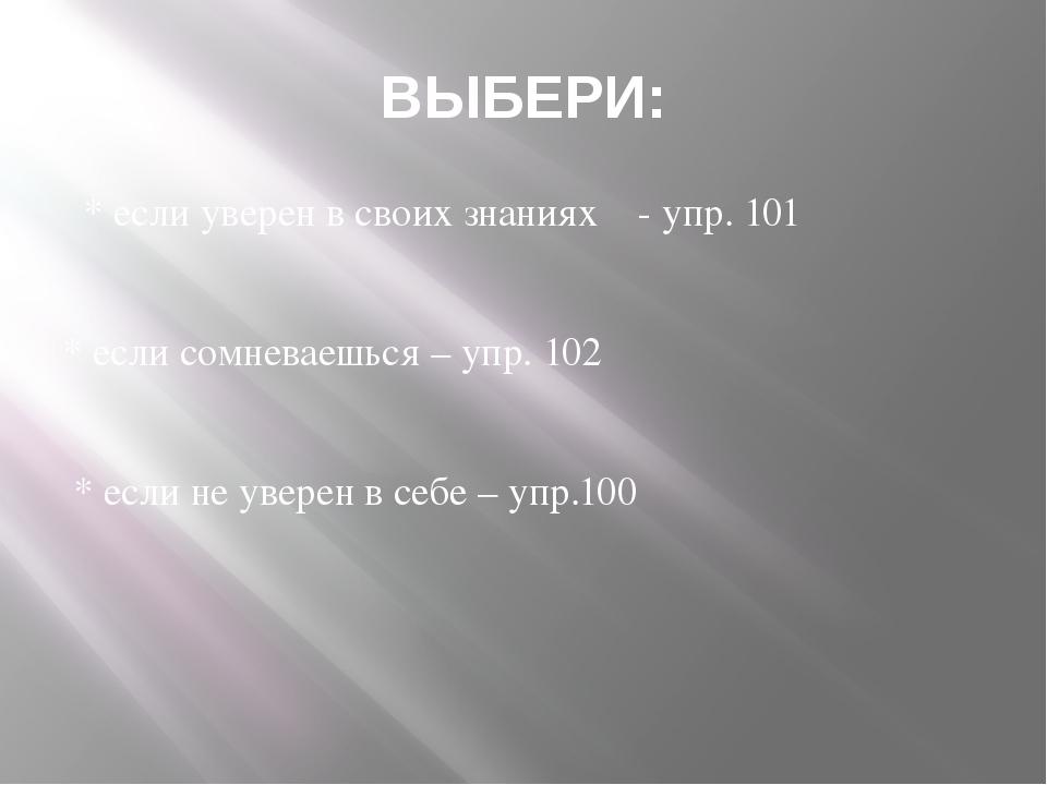 ВЫБЕРИ: * если уверен в своих знаниях - упр. 101 * если сомневаешься – упр. 1...
