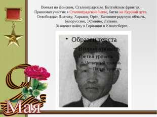 Воевал на Донском, Сталинградском, Балтийском фронтах. Принимал участие в Ста