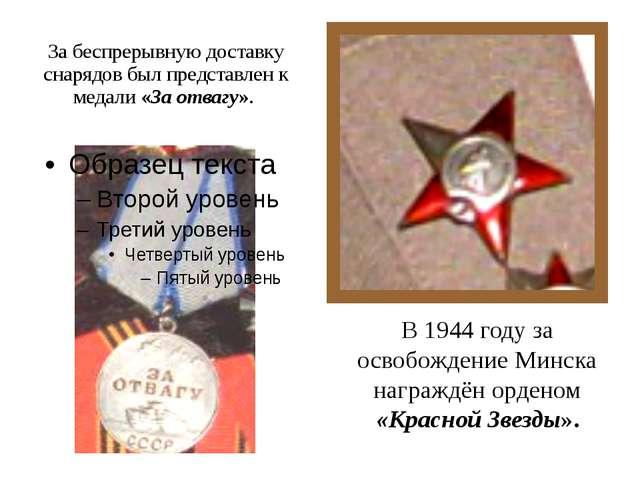 За беспрерывную доставку снарядов был представлен к медали «За отвагу». В 194...