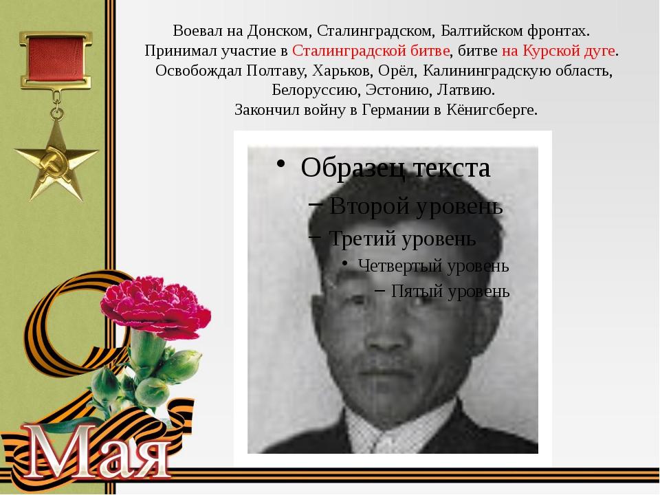 Воевал на Донском, Сталинградском, Балтийском фронтах. Принимал участие в Ста...