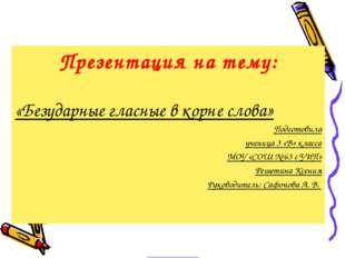 Презентация на тему: «Безударные гласные в корне слова» Подготовила ученица 3