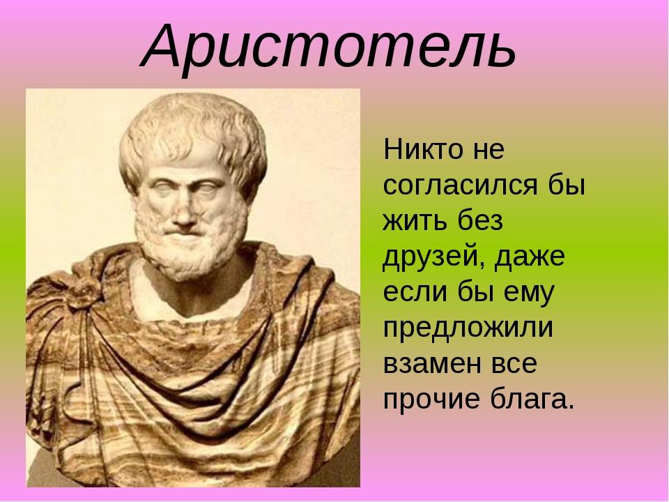 Аристотель Никто не согласился бы жить без друзей, даже если бы ему предложил...