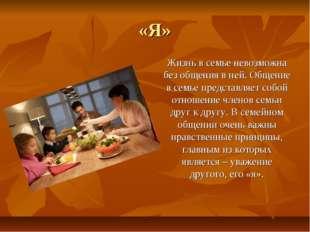 «Я» Жизнь в семье невозможна без общения в ней. Общение в семье представляет