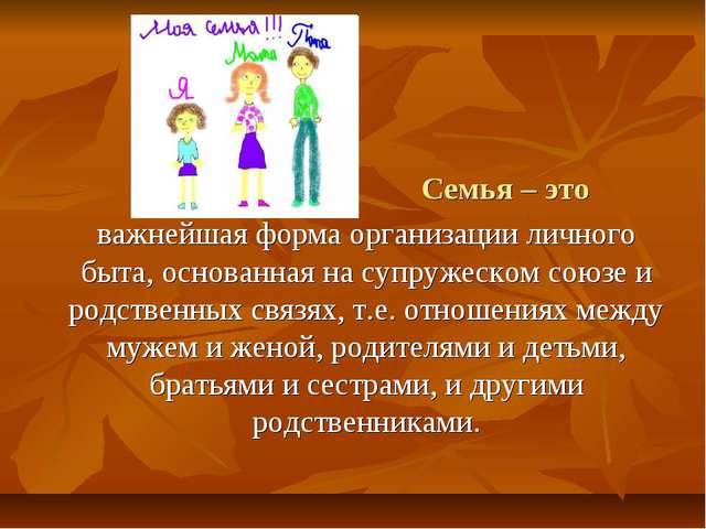 Семья – это важнейшая форма организации личного быта, основанная на супруже...