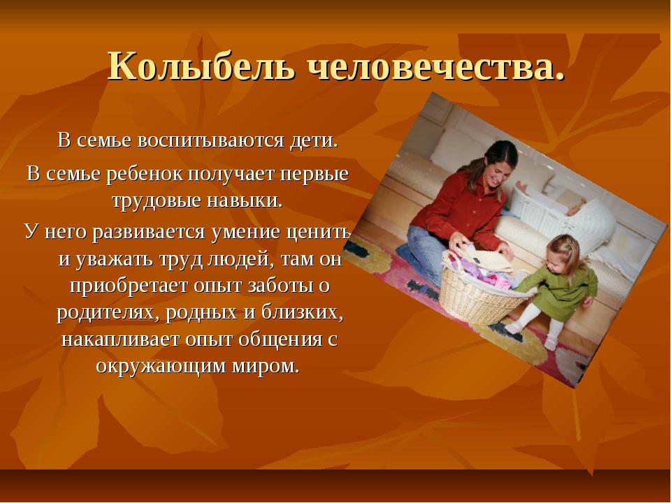 Колыбель человечества. В семье воспитываются дети. В семье ребенок получает...