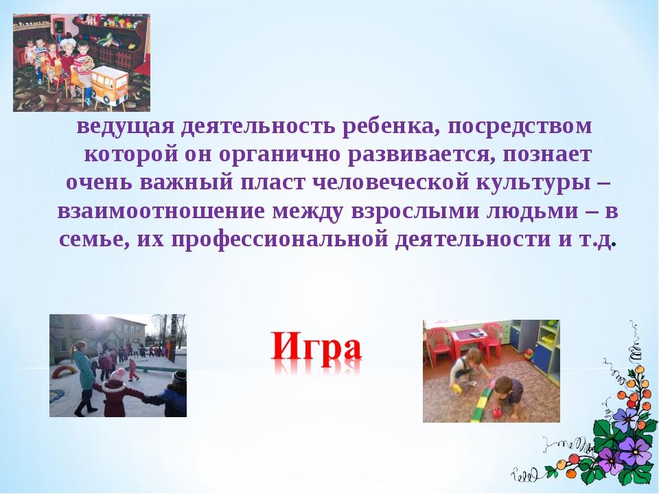 ведущая деятельность ребенка, посредством которой он органично развивается,...