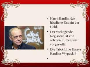 Harry Bardin: das hässliche Entlein der Held. Der vorliegende Regisseur ist v