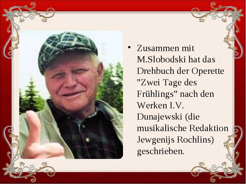 """Zusammen mit M.Slobodski hat das Drehbuch der Operette """"Zwei Tage des Frühlin..."""