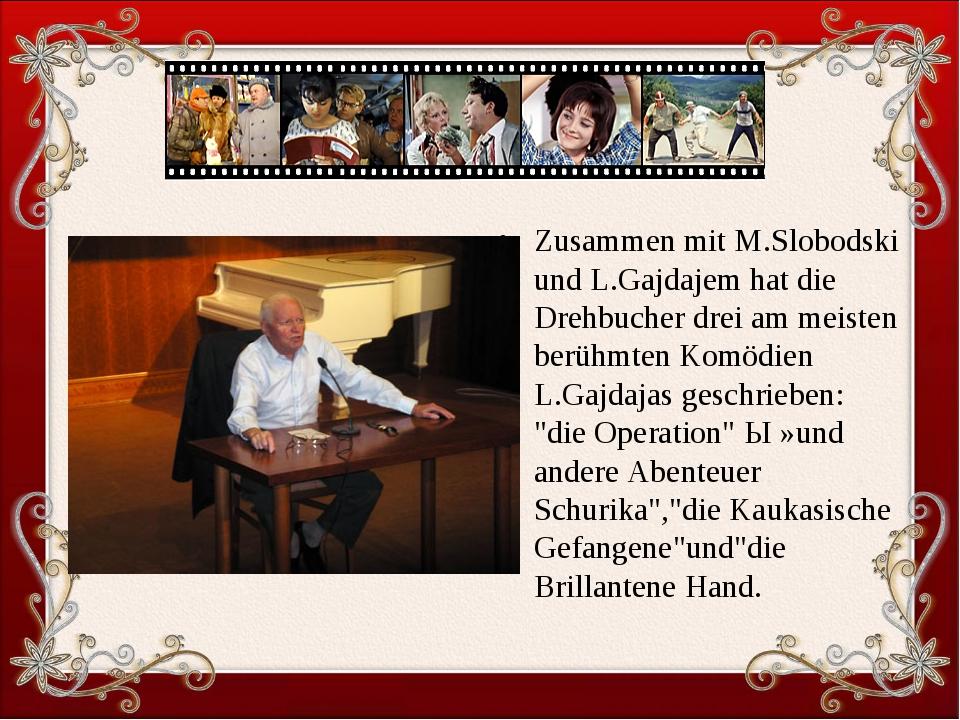 Zusammen mit M.Slobodski und L.Gajdajem hat die Drehbucher drei am meisten b...