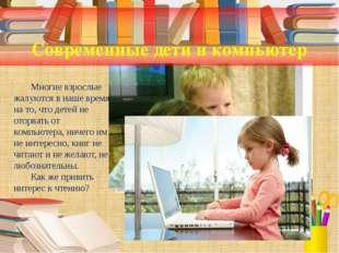 Современные дети и компьютер Многие взрослые жалуются в наше время на то, чт