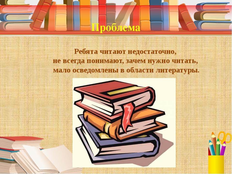 Проблема Ребята читают недостаточно, не всегда понимают, зачем нужно читать,...