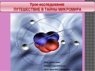Урок-исследование ПУТЕШЕСТВИЕ В ТАЙНЫ МИКРОМИРА Автор - учитель химии Вилисов