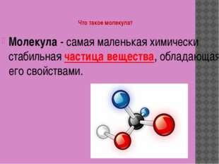 Что такое молекула? Молекула - самая маленькая химически стабильная частица