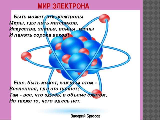 МИР ЭЛЕКТРОНА Быть может, эти электроны Миры, где пять материков, Искусства,...