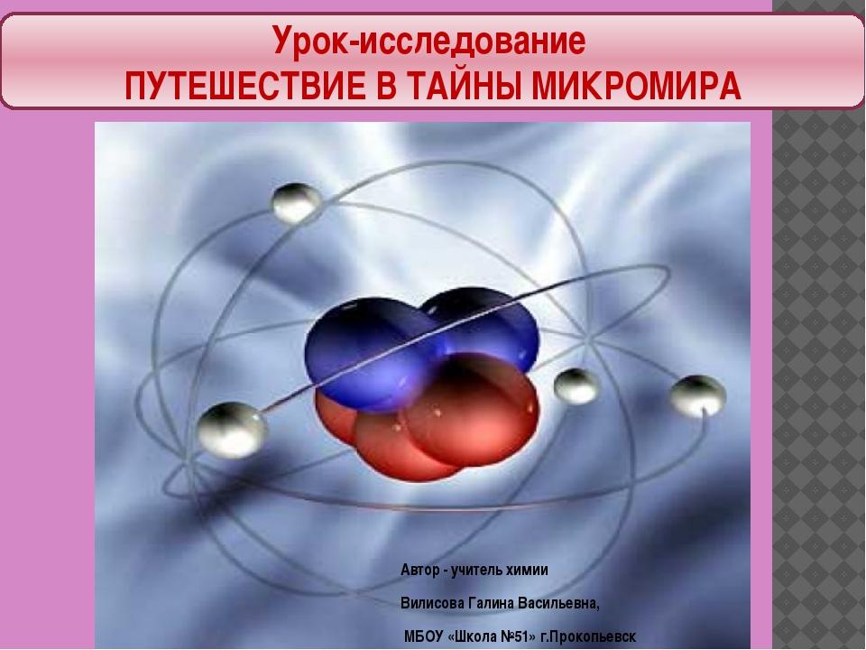 Урок-исследование ПУТЕШЕСТВИЕ В ТАЙНЫ МИКРОМИРА Автор - учитель химии Вилисов...