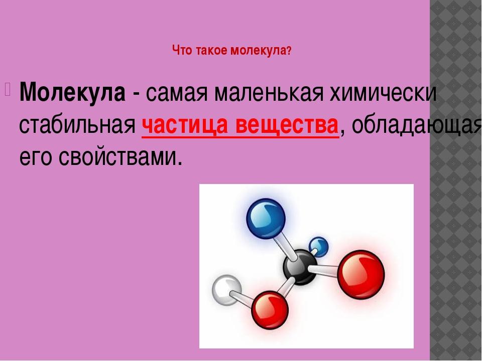 Что такое молекула? Молекула - самая маленькая химически стабильная частица...