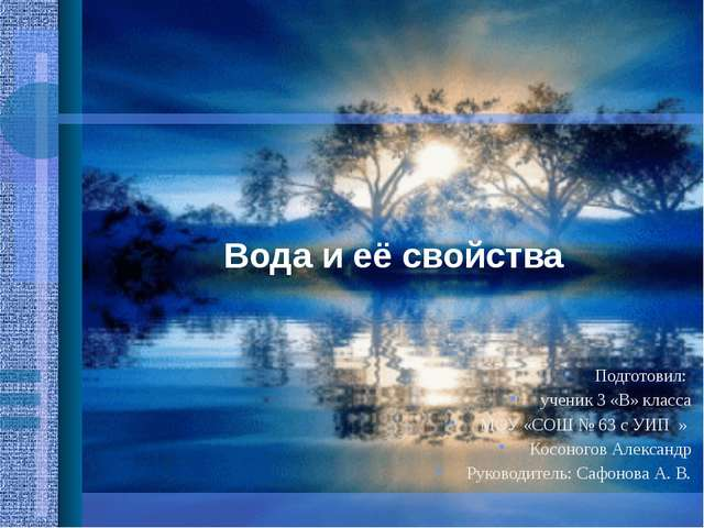 Вода и её свойства Подготовил: ученик 3 «В» класса МОУ «СОШ № 63 с УИП » Косо...